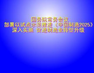 国务院常务会议部署以试点示范推进《中国制造2025》深入实施 促进制造业转型升级
